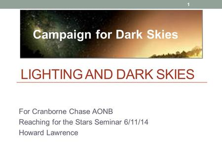 LIGHTING AND DARK SKIES For Cranborne Chase AONB Reaching for the Stars Seminar 6/11/14 Howard Lawrence 1 Campaign for Dark Skies.