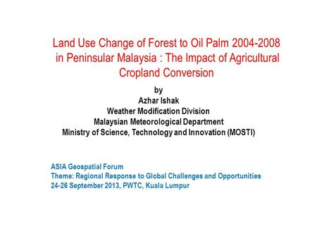 Land Use Change of Forest to Oil Palm 2004-2008 in Peninsular Malaysia : The Impact of Agricultural Cropland Conversion by Azhar Ishak Weather Modification.