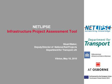 NETLIPSE Infrastructure Project Assessment Tool Stuart Baker, Deputy Director of National Rail Projects Department for Transport, UK Vilnius, May 18, 2010.