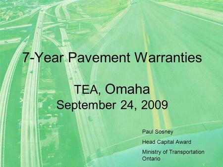 7-Year Pavement Warranties TEA, Omaha September 24, 2009 Paul Sosney Head Capital Award Ministry of Transportation Ontario.