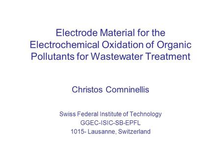 Electrode Material for the Electrochemical Oxidation of Organic Pollutants for Wastewater Treatment Christos Comninellis Swiss Federal Institute of Technology.