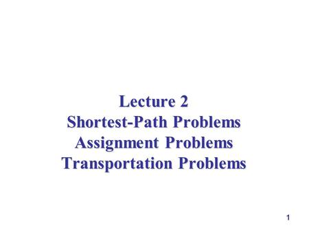 1 Lecture 2 Shortest-Path Problems Assignment Problems Transportation Problems.