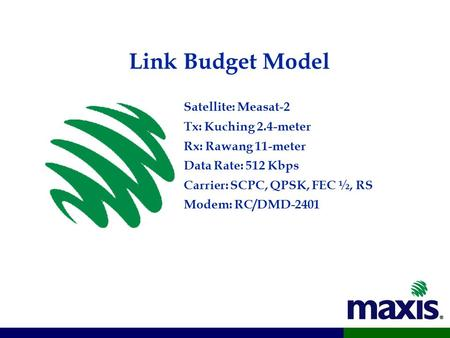Link Budget Model Satellite: Measat-2 Tx: Kuching 2.4-meter Rx: Rawang 11-meter Data Rate: 512 Kbps Carrier: SCPC, QPSK, FEC ½, RS Modem: RC/DMD-2401.