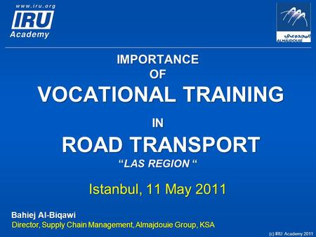 "IMPORTANCE OF VOCATIONAL TRAINING IN ROAD TRANSPORT ""LAS REGION "" Istanbul, 11 May 2011 Bahiej Al-Biqawi Director, Supply Chain Management, Almajdouie."