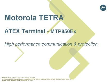 Partner Logo MTP850Ex ATEX Portable Customer Presentation, Dec 2009 MOTOROLA and the Stylized M Logo are registered in the US Patent & Trademark Office.