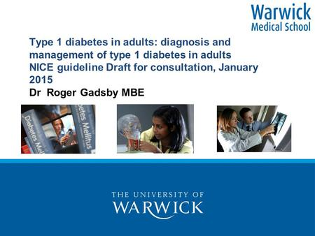 Type 1 diabetes in adults: diagnosis and management of type 1 diabetes in adults NICE guideline Draft for consultation, January 2015 Dr Roger Gadsby MBE.