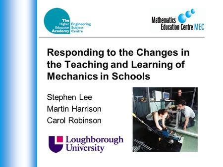 Responding to the Changes in the Teaching and Learning of Mechanics in Schools Stephen Lee Martin Harrison Carol Robinson.