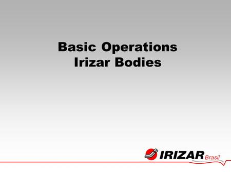 Basic Operations Irizar Bodies. INSTITUCIONAL Institucional - Irizar Founded in Spain, Vasco Country, in 1889. Manufacturer of Animal driven Vehicles.