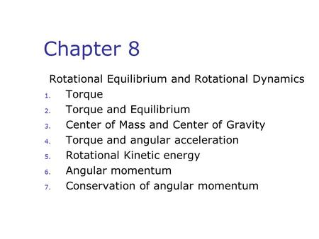 Chapter 8 Rotational Equilibrium and Rotational Dynamics 1. Torque 2. Torque and Equilibrium 3. Center of Mass and Center of Gravity 4. Torque and angular.