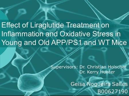 Effect of Liraglutide Treatment on Inflammation and Oxidative Stress in Young and Old APP/PS1 and WT Mice Supervisors: Dr. Christian Holscher Dr. Kerry.