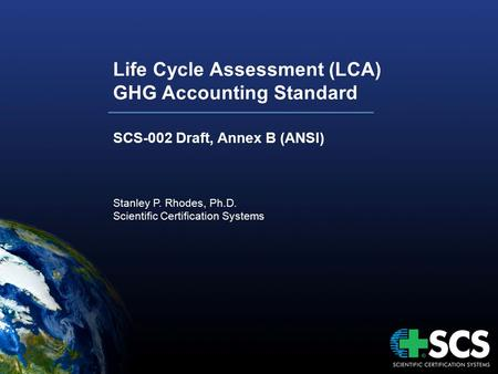 Life Cycle Assessment (LCA) GHG Accounting Standard SCS-002 Draft, Annex B (ANSI) Stanley P. Rhodes, Ph.D. Scientific Certification Systems.