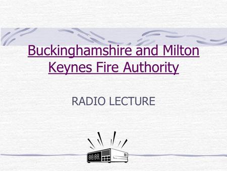 Buckinghamshire and Milton Keynes Fire Authority RADIO LECTURE.