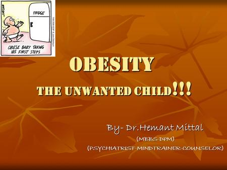 OBESITY the unwanted child !!! By- Dr.Hemant Mittal (MBBS-DPM)(PSYCHIATRIST-MINDTRAINER-COUNSELOR)