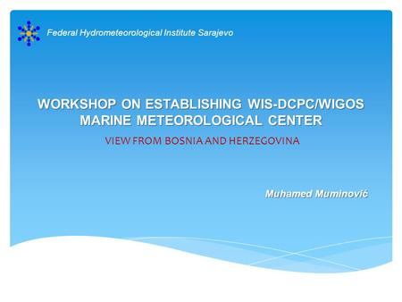 WORKSHOP ON ESTABLISHING WIS-DCPC/WIGOS MARINE METEOROLOGICAL CENTER VIEW FROM BOSNIA AND HERZEGOVINA Federal Hydrometeorological Institute Sarajevo Muhamed.