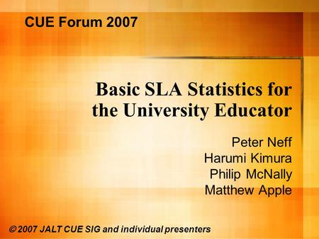 Basic SLA Statistics for the University Educator Peter Neff Harumi Kimura Philip McNally Matthew Apple CUE Forum 2007 © 2007 JALT CUE SIG and individual.