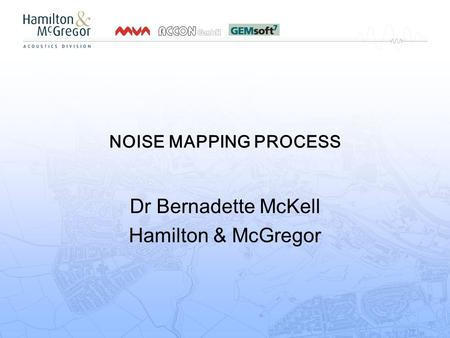 NOISE MAPPING PROCESS Dr Bernadette McKell Hamilton & McGregor.