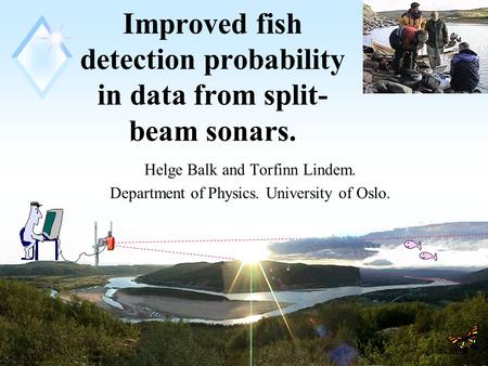 1 Improved fish detection probability in data from split- beam sonars. Helge Balk and Torfinn Lindem. Department of Physics. University of Oslo.