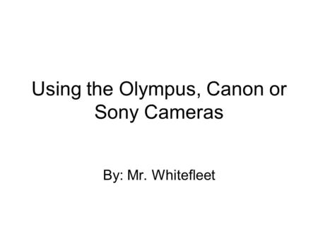 Using the Olympus, Canon or Sony Cameras By: Mr. Whitefleet.