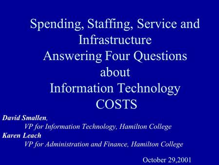 Spending, Staffing, Service and Infrastructure Answering Four Questions about Information Technology COSTS David Smallen, VP for Information Technology,