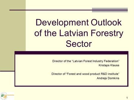 "1 Development Outlook of the Latvian Forestry Sector Director of the ""Latvian Forest Industry Federation"" Kristaps Klauss Director of ""Forest and wood."