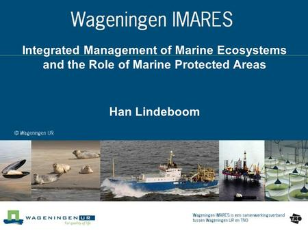 Integrated Management of Marine Ecosystems and the Role of Marine Protected Areas Han Lindeboom.