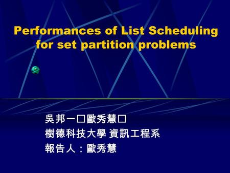 Performances of List Scheduling for set partition problems 吳邦一歐秀慧 樹德科技大學 資訊工程系 報告人:歐秀慧.