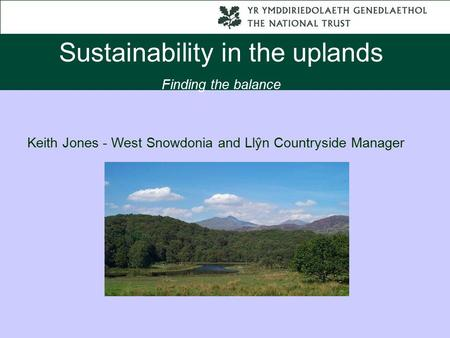 Sustainability in the uplands Finding the balance Keith Jones - West Snowdonia and Llŷn Countryside Manager.