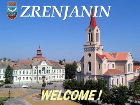 WELCOME !. Where is Zrenjanin? ZRENJANIN - Capital of the Banat region The second city in Vojvodina referring the area – 1326 km 2.