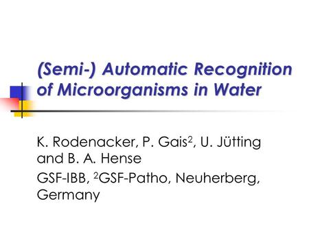 (Semi-) Automatic Recognition of Microorganisms in Water K. Rodenacker, P. Gais 2, U. Jütting and B. A. Hense GSF-IBB, 2 GSF-Patho, Neuherberg, Germany.