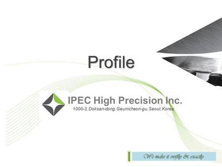 Profile IPEC High Precision Inc. 1000-3, Doksan-dong, Geumcheon-gu, Seoul, Korea 1000-3, Doksan-dong, Geumcheon-gu, Seoul, Korea We make it swiftly & exactly.