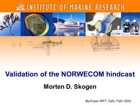 1 1 Morten D. Skogen Validation of the NORWECOM hindcast MyOcean WP7, Oslo, Febr-2011.