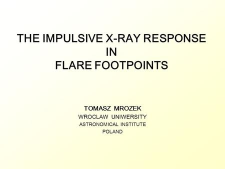THE IMPULSIVE X-RAY RESPONSE IN FLARE FOOTPOINTS TOMASZ MROZEK WROCLAW UNIWERSITY ASTRONOMICAL INSTITUTE POLAND.