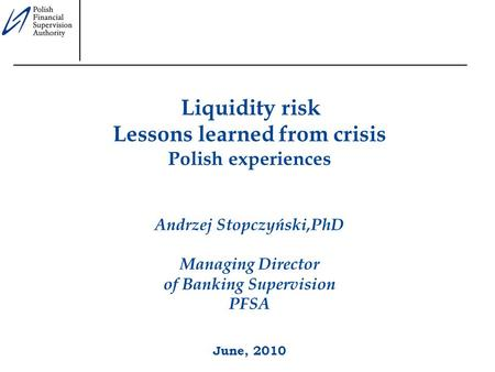 Liquidity risk Lessons learned from crisis Polish experiences Andrzej Stopczyński,PhD Managing Director of Banking Supervision PFSA June, 2010.