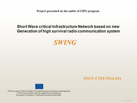 27-01-2012 INGV-CNIT-NOA-EO Project presented in the ambit of CIPS program SWING Short Wave critical Infrastructure Network based on new Generation of.