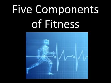 Five Components of Fitness. Five components of fitness Cardiorespiratory endurance Muscular endurance Muscular strength Flexibility Body composition.
