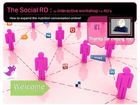The Social RD : An interactive workshop For RD's How to expand the nutrition conversation online!