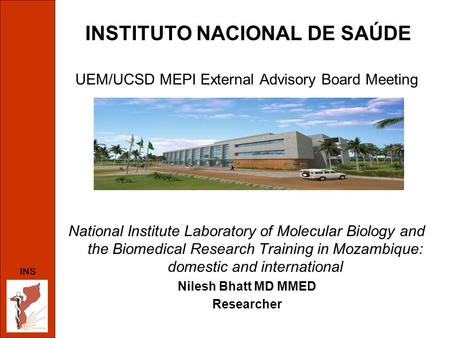 INSTITUTO NACIONAL DE SAÚDE UEM/UCSD MEPI External Advisory Board Meeting National Institute Laboratory of Molecular Biology and the Biomedical Research.