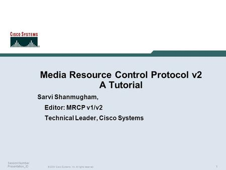 1 © 2004 Cisco Systems, Inc. All rights reserved. Session Number Presentation_ID Media Resource Control Protocol v2 A Tutorial Sarvi Shanmugham, Editor: