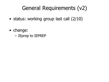General Requirements (v2) status: working group last call (2/10) change: –IEprep to IEPREP.