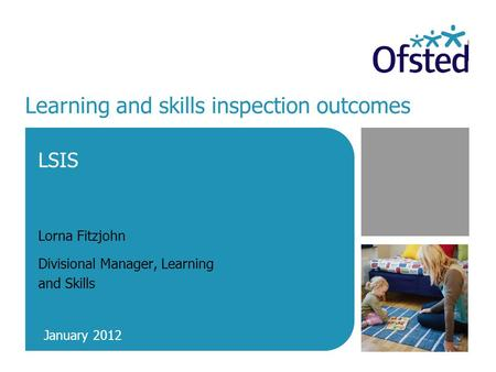 Learning and skills inspection outcomes LSIS Lorna Fitzjohn Divisional Manager, Learning and Skills January 2012.
