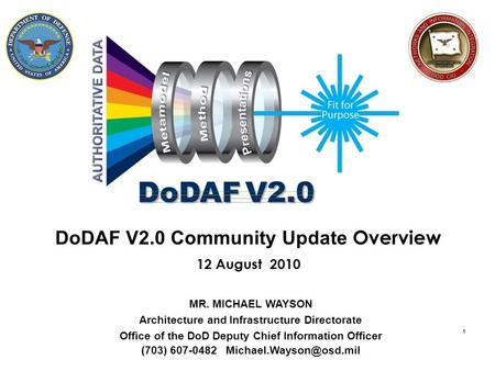1 DoDAF V2.0 Community Update Overview 12 August 2010 MR. MICHAEL WAYSON Architecture and Infrastructure Directorate Office of the DoD Deputy Chief Information.