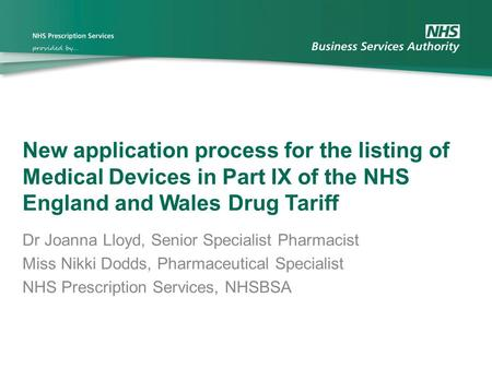 New application process for the listing of Medical Devices in Part IX of the NHS England and Wales Drug Tariff Dr Joanna Lloyd, Senior Specialist Pharmacist.