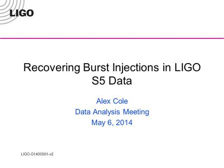 LIGO-G1400501-v2 Recovering Burst Injections in LIGO S5 Data Alex Cole Data Analysis Meeting May 6, 2014.