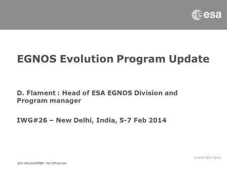 ESA UNCLASSIFIED – For Official Use EGNOS Evolution Program Update D. Flament : Head of ESA EGNOS Division and Program manager IWG#26 – New Delhi, India,