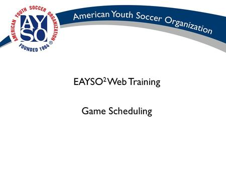 EAYSO 2 Web Training Game Scheduling. Objectives Create a region's round robin match schedules. Modify a region's match schedules. Delete a match schedule.