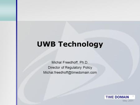 May, 2001 TIME DOMAIN ® UWB Technology Michal Freedhoff, Ph.D. Director of Regulatory Policy