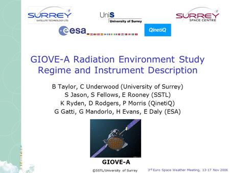 GIOVE-A 3 rd Euro Space Weather Meeting, 13-17 Nov 2006 ©SSTL/University of Surrey GIOVE-A Radiation Environment Study Regime and Instrument Description.