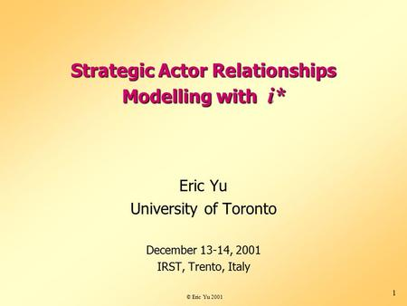 © Eric Yu 2001 1 Strategic Actor Relationships Modelling with i* Eric Yu University of Toronto December 13-14, 2001 IRST, Trento, Italy.