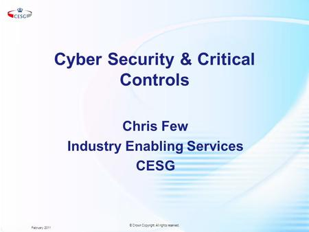 Cyber Security & Critical Controls Chris Few Industry Enabling Services CESG February 2011 © Crown Copyright. All rights reserved.