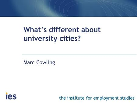 The institute for employment studies What's different about university cities? Marc Cowling.